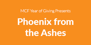 MCF Year of Giving Presents Phoenix from the Ashes